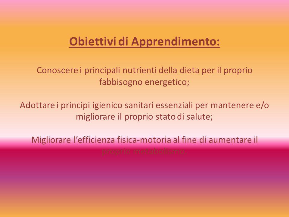 Obiettivi di Apprendimento: Conoscere i principali nutrienti della dieta per il proprio fabbisogno energetico; Adottare i principi igienico sanitari e