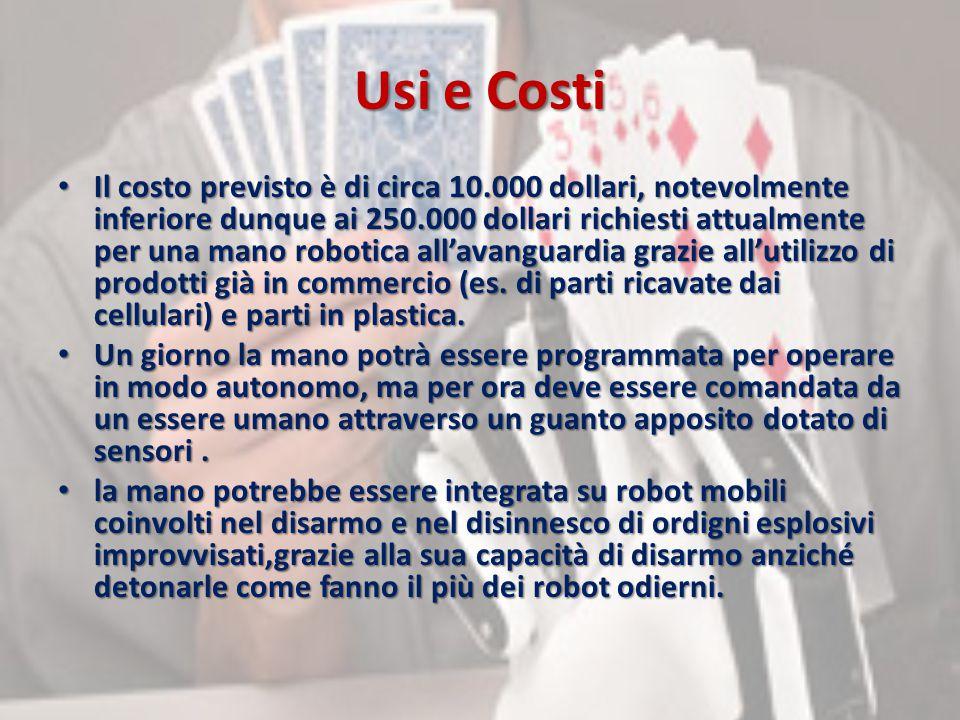 Usi e Costi Il costo previsto è di circa 10.000 dollari, notevolmente inferiore dunque ai 250.000 dollari richiesti attualmente per una mano robotica all'avanguardia grazie all'utilizzo di prodotti già in commercio (es.