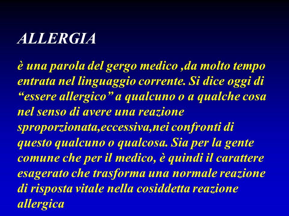 ALLERGIA Von Pirquet nel 1906 studiando alcune reazioni paradosse del sistema immunitario,quali l'anafilassi,la reazione di Arthus e la febbre da siero,conio' il termine di allergia derivante dal greco allos (altro) e da ergon (lavoro) È un termine utilizzato nel senso originario per definire qualsiasi tipo di risposta dell'organismo caratterizzato da una alterata reattività o più modernamente,da una disregolazione,del sistema immunitario,in risposta ad uno stimolo antigenico.