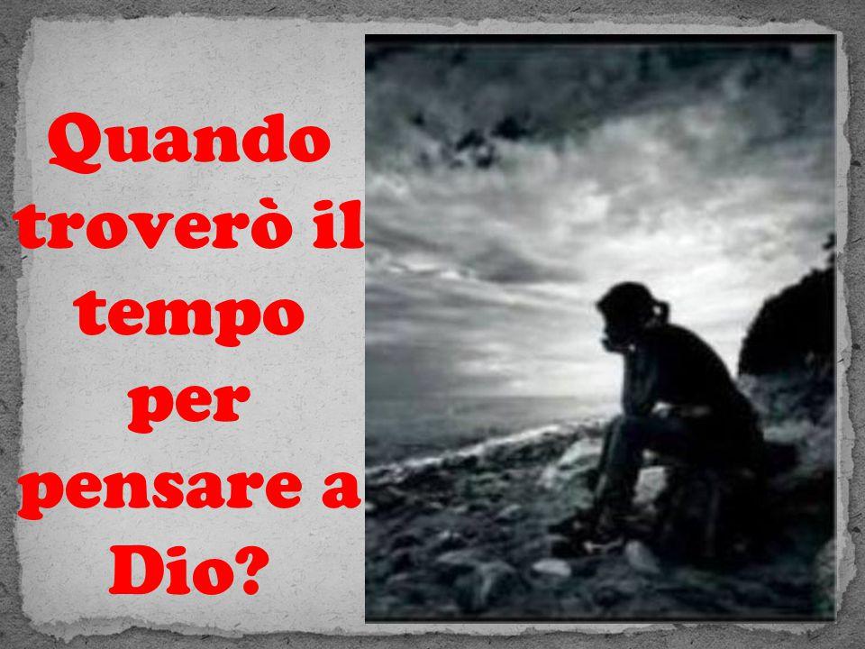 Quando troverò il tempo per pensare a Dio?