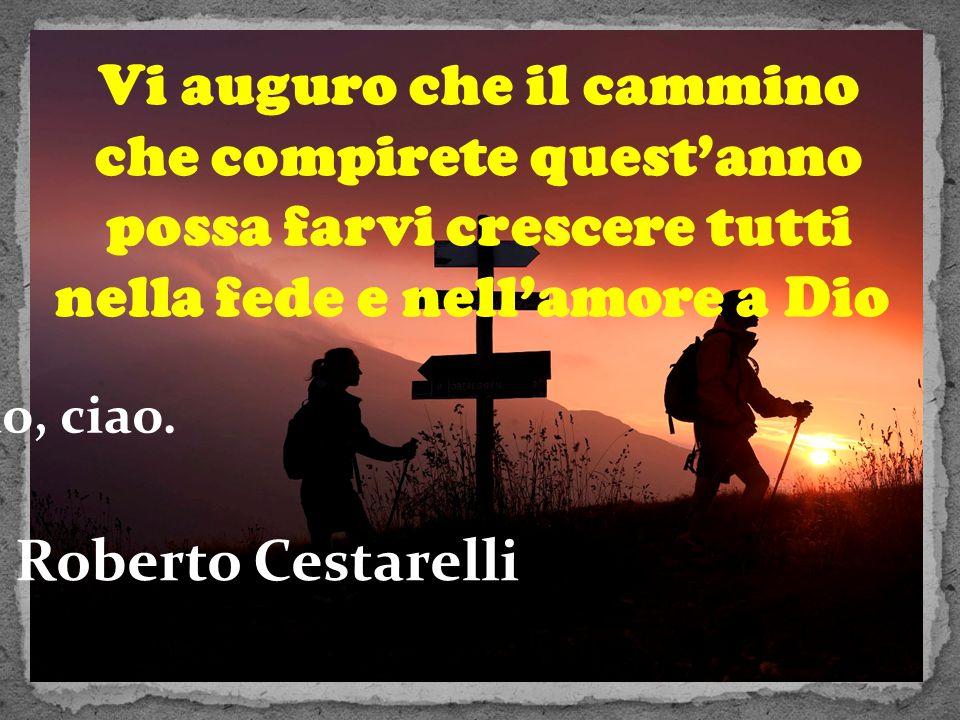 Vi auguro che il cammino che compirete quest'anno possa farvi crescere tutti nella fede e nell'amore a Dio Ciao, ciao. Roberto Cestarelli