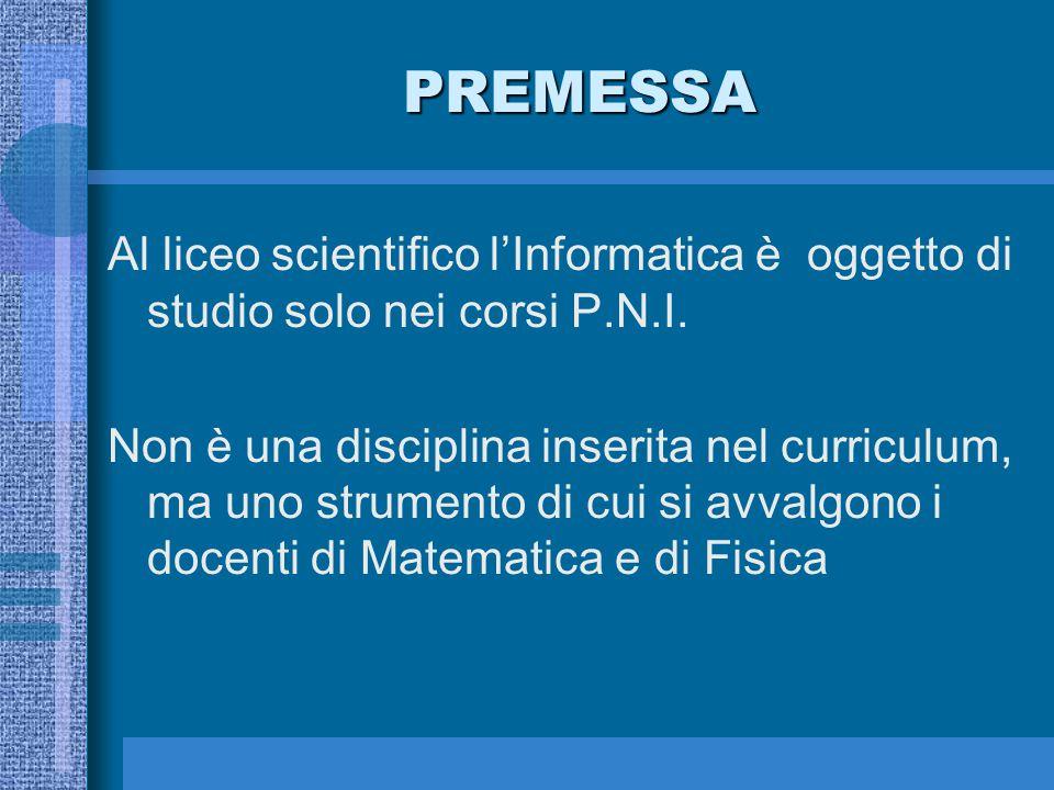 PREMESSA Al liceo scientifico l'Informatica è oggetto di studio solo nei corsi P.N.I. Non è una disciplina inserita nel curriculum, ma uno strumento d