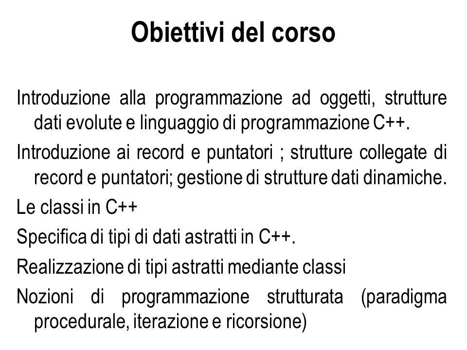 Obiettivi del corso Introduzione alla programmazione ad oggetti, strutture dati evolute e linguaggio di programmazione C++. Introduzione ai record e p
