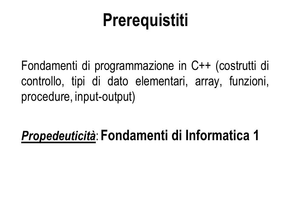 Prerequistiti Fondamenti di programmazione in C++ (costrutti di controllo, tipi di dato elementari, array, funzioni, procedure, input-output) Propedeu