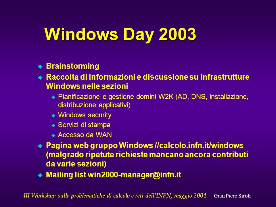 III Workshop sulle problematiche di calcolo e reti dell'INFN, maggio 2004 Gian Piero Siroli INFN Windows Infrastructure (may 2003) u Estimated total number of Windows nodes: ~6-7000 u Overall platform distribution (large variations among different sites) u W2K: 50% u XP: 16% u W/NT: 9% u W9x: 25%
