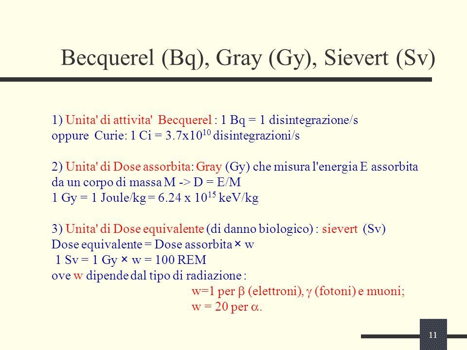 11 Becquerel (Bq), Gray (Gy), Sievert (Sv) 1) Unita' di attivita' Becquerel : 1 Bq = 1 disintegrazione/s oppure Curie: 1 Ci = 3.7x10 10 disintegrazion