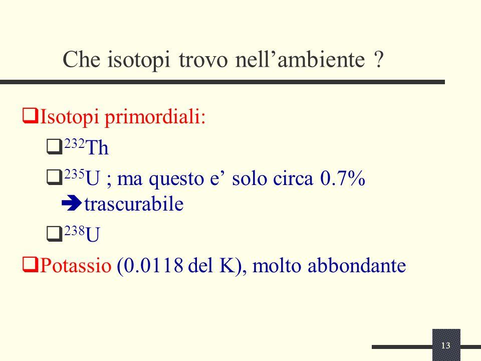13 Che isotopi trovo nell'ambiente ?  Isotopi primordiali:  232 Th  235 U ; ma questo e' solo circa 0.7%  trascurabile  238 U  Potassio (0.0118