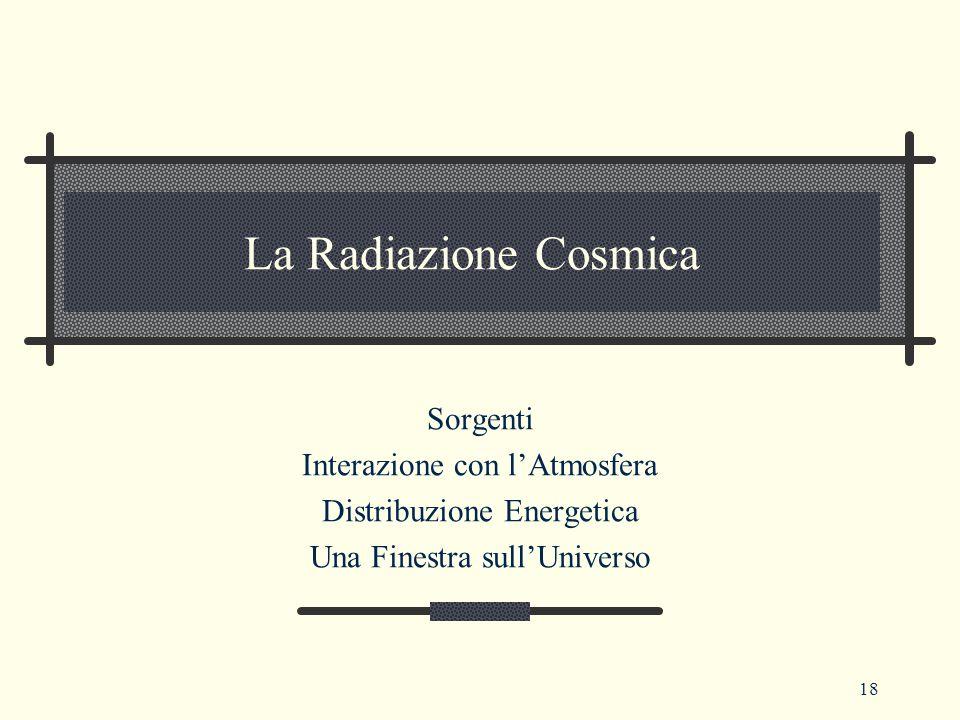 18 La Radiazione Cosmica Sorgenti Interazione con l'Atmosfera Distribuzione Energetica Una Finestra sull'Universo