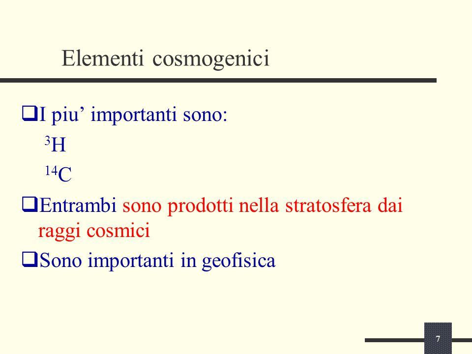 7 Elementi cosmogenici  I piu' importanti sono: 3 H 14 C  Entrambi sono prodotti nella stratosfera dai raggi cosmici  Sono importanti in geofisica