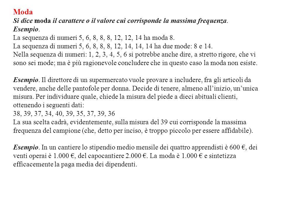 Moda Si dice moda il carattere o il valore cui corrisponde la massima frequenza. Esempio. La sequenza di numeri 5, 6, 8, 8, 8, 12, 12, 14 ha moda 8. L