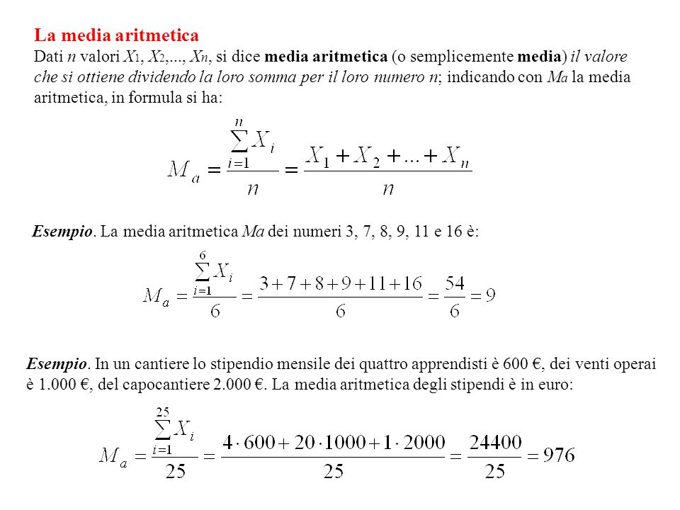 La media aritmetica Dati n valori X 1, X 2,..., X n, si dice media aritmetica (o semplicemente media) il valore che si ottiene dividendo la loro somma per il loro numero n; indicando con M a la media aritmetica, in formula si ha: Esempio.