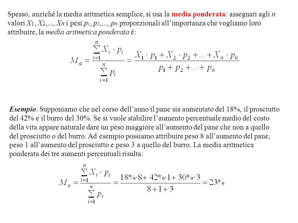 Spesso, anziché la media aritmetica semplice, si usa la media ponderata: assegnati agli n valori X 1, X 2,..., X n i pesi p 1, p 2,..., p n proporzionali all'importanza che vogliamo loro attribuire, la media aritmetica ponderata è: Esempio.