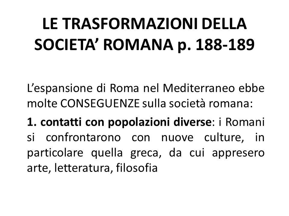 LE TRASFORMAZIONI DELLA SOCIETA' ROMANA p. 188-189 L'espansione di Roma nel Mediterraneo ebbe molte CONSEGUENZE sulla società romana: 1. contatti con