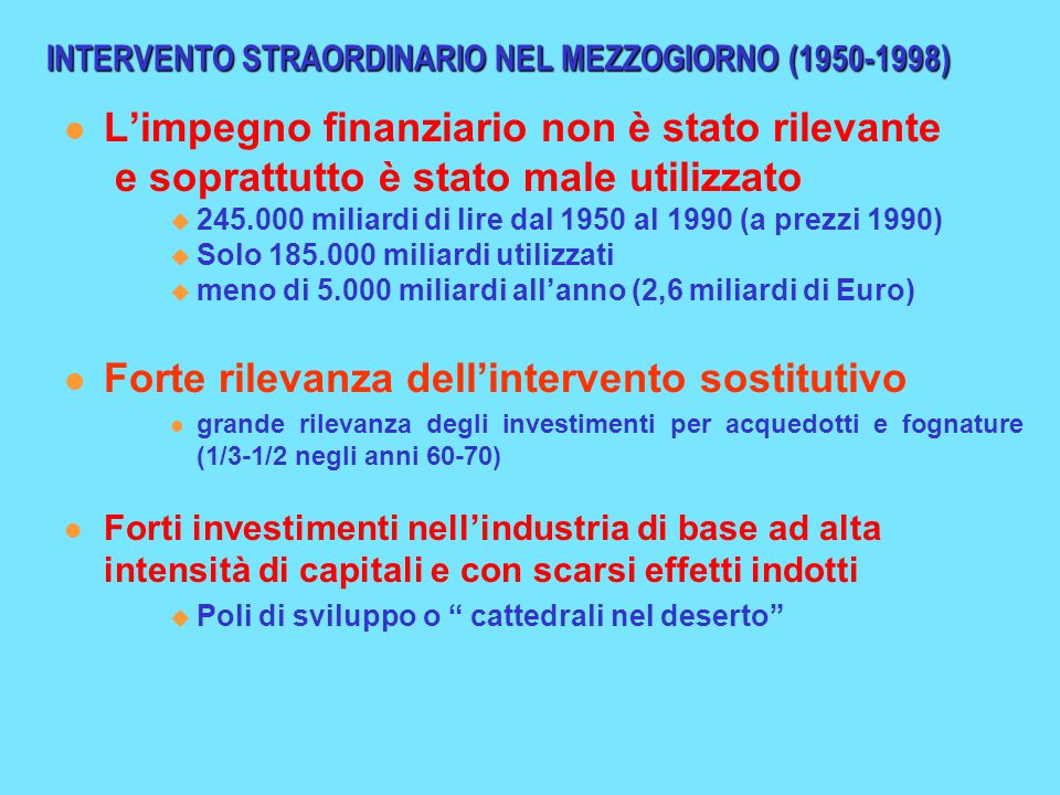 INTERVENTO STRAORDINARIO NEL MEZZOGIORNO (1950-1998) L'impegno finanziario non è stato rilevante e soprattutto è stato male utilizzato  245.000 miliardi di lire dal 1950 al 1990 (a prezzi 1990)  Solo 185.000 miliardi utilizzati  meno di 5.000 miliardi all'anno (2,6 miliardi di Euro) Forte rilevanza dell'intervento sostitutivo grande rilevanza degli investimenti per acquedotti e fognature (1/3-1/2 negli anni 60-70) Forti investimenti nell'industria di base ad alta intensità di capitali e con scarsi effetti indotti  Poli di sviluppo o cattedrali nel deserto