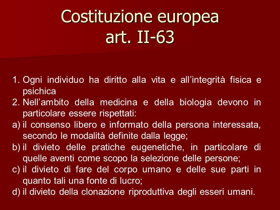 Costituzione europea art. II-63 1.Ogni individuo ha diritto alla vita e all'integrità fisica e psichica 2.Nell'ambito della medicina e della biologia