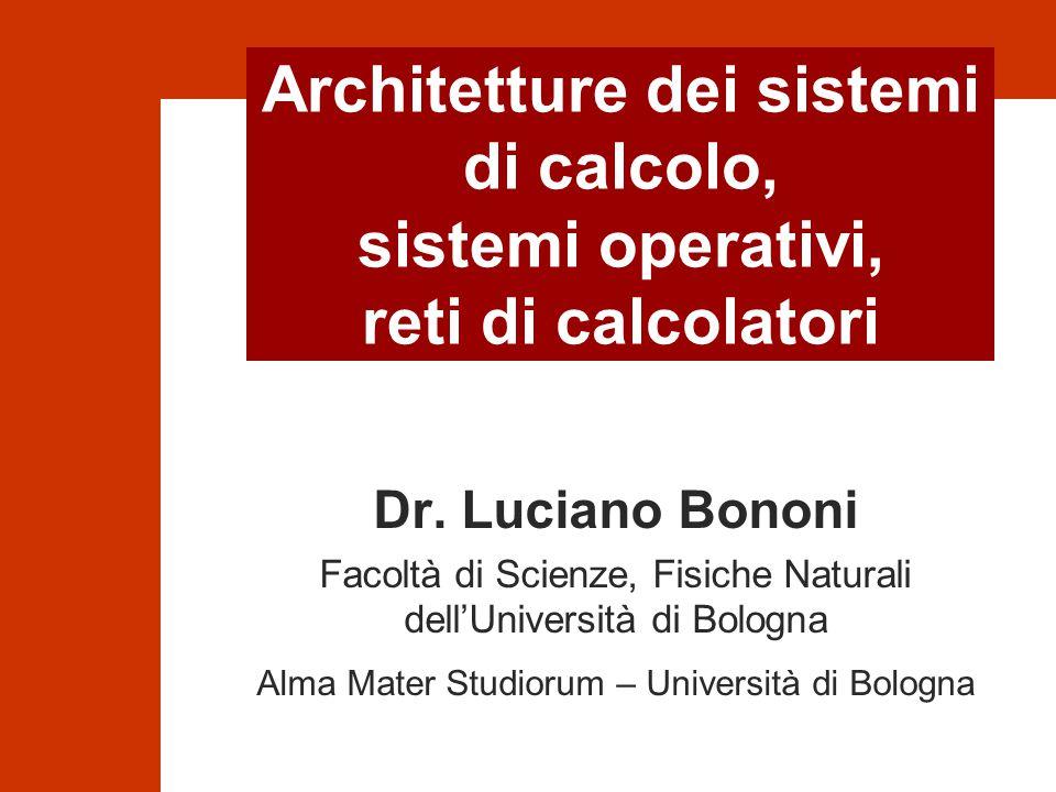 Architetture dei sistemi di calcolo, sistemi operativi, reti di calcolatori Dr. Luciano Bononi Facoltà di Scienze, Fisiche Naturali dell'Università di