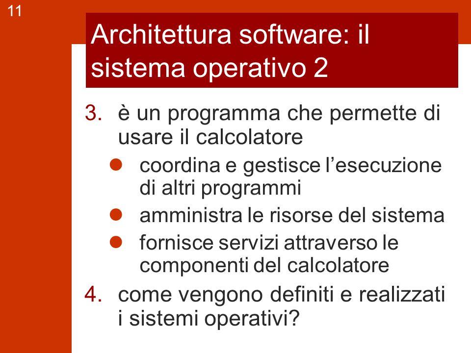 11 Architettura software: il sistema operativo 2 3.è un programma che permette di usare il calcolatore coordina e gestisce l'esecuzione di altri programmi amministra le risorse del sistema fornisce servizi attraverso le componenti del calcolatore 4.come vengono definiti e realizzati i sistemi operativi
