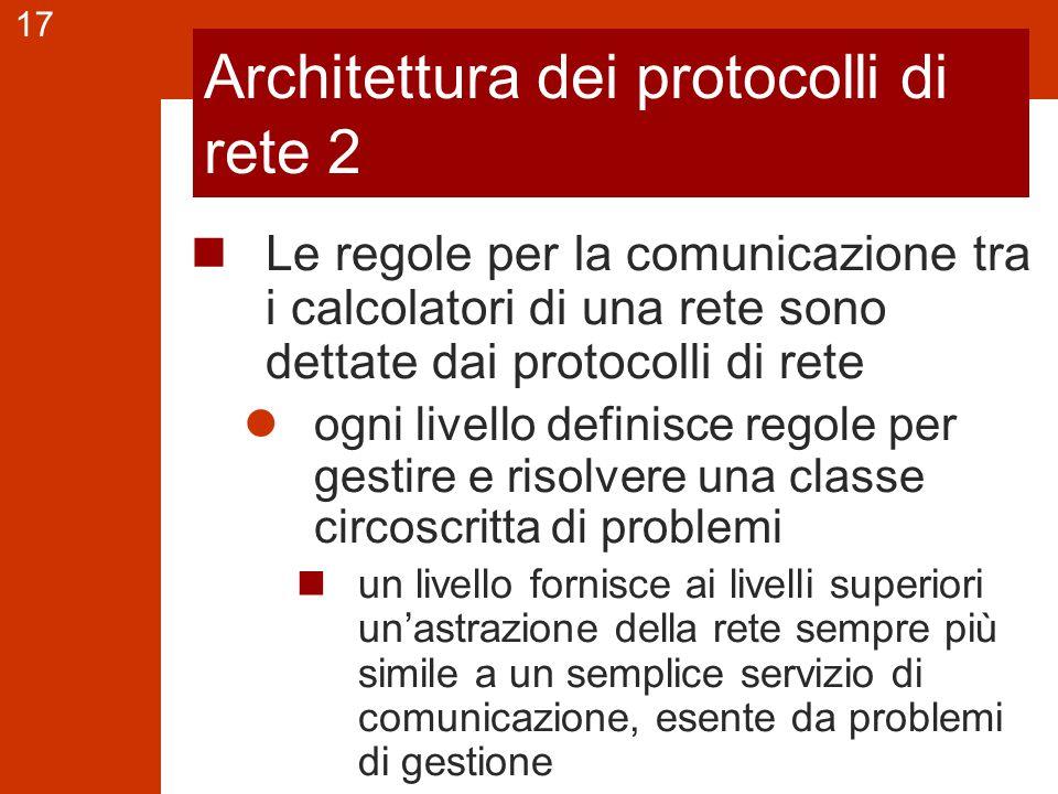 17 Architettura dei protocolli di rete 2 Le regole per la comunicazione tra i calcolatori di una rete sono dettate dai protocolli di rete ogni livello