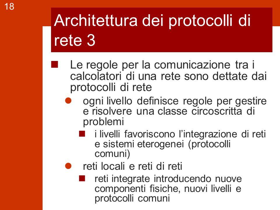 18 Architettura dei protocolli di rete 3 Le regole per la comunicazione tra i calcolatori di una rete sono dettate dai protocolli di rete ogni livello