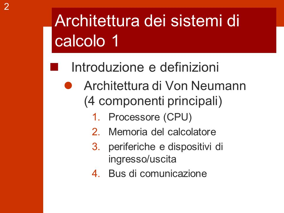 2 Architettura dei sistemi di calcolo 1 Introduzione e definizioni Architettura di Von Neumann (4 componenti principali) 1.Processore (CPU) 2.Memoria del calcolatore 3.periferiche e dispositivi di ingresso/uscita 4.Bus di comunicazione