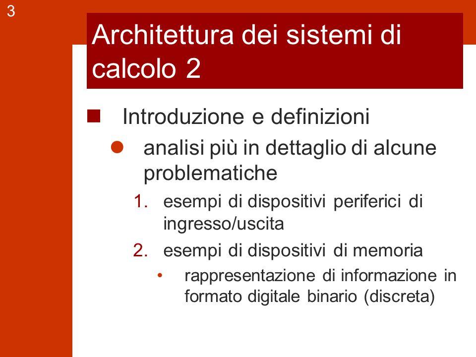 3 Architettura dei sistemi di calcolo 2 Introduzione e definizioni analisi più in dettaglio di alcune problematiche 1.esempi di dispositivi periferici di ingresso/uscita 2.esempi di dispositivi di memoria rappresentazione di informazione in formato digitale binario (discreta)