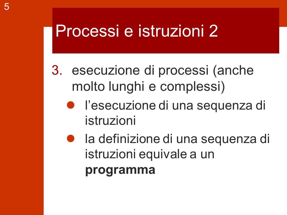 5 Processi e istruzioni 2 3.esecuzione di processi (anche molto lunghi e complessi) l'esecuzione di una sequenza di istruzioni la definizione di una sequenza di istruzioni equivale a un programma