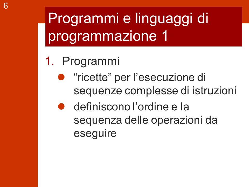 6 Programmi e linguaggi di programmazione 1 1.Programmi ricette per l'esecuzione di sequenze complesse di istruzioni definiscono l'ordine e la sequenza delle operazioni da eseguire