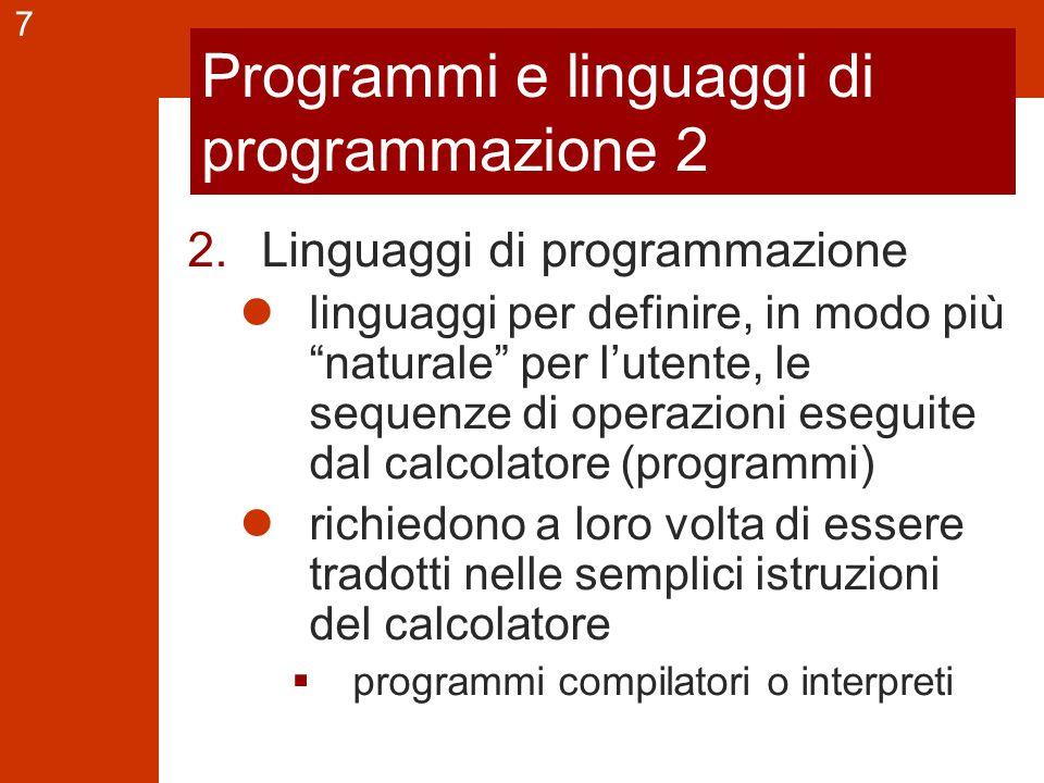 7 Programmi e linguaggi di programmazione 2 2.Linguaggi di programmazione linguaggi per definire, in modo più naturale per l'utente, le sequenze di operazioni eseguite dal calcolatore (programmi) richiedono a loro volta di essere tradotti nelle semplici istruzioni del calcolatore  programmi compilatori o interpreti