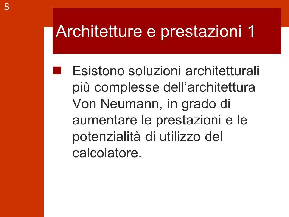 8 Architetture e prestazioni 1 Esistono soluzioni architetturali più complesse dell'architettura Von Neumann, in grado di aumentare le prestazioni e le potenzialità di utilizzo del calcolatore.