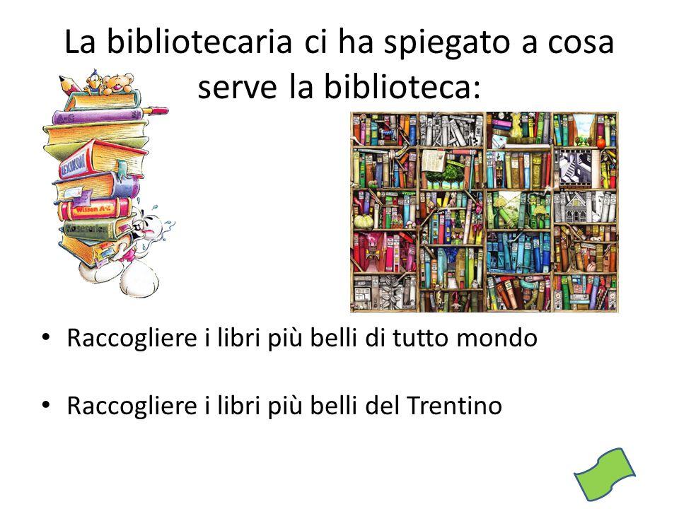 La bibliotecaria ci ha spiegato a cosa serve la biblioteca: Raccogliere i libri più belli di tutto mondo Raccogliere i libri più belli del Trentino