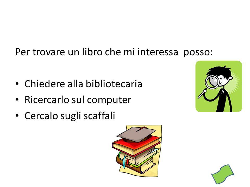 Per trovare un libro che mi interessa posso: Chiedere alla bibliotecaria Ricercarlo sul computer Cercalo sugli scaffali