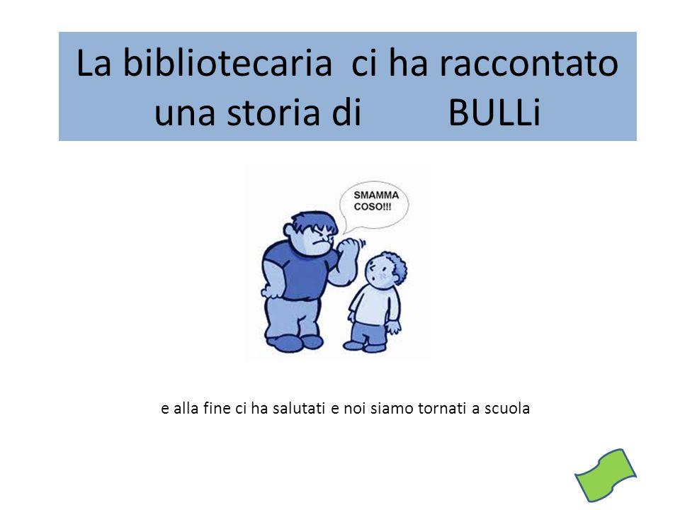 La bibliotecaria ci ha raccontato una storia di BULLi e alla fine ci ha salutati e noi siamo tornati a scuola