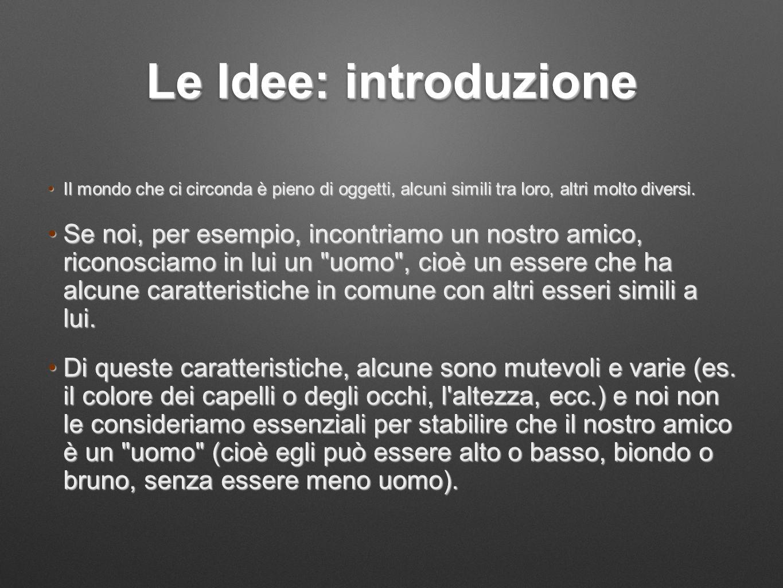Le Idee: introduzione Il mondo che ci circonda è pieno di oggetti, alcuni simili tra loro, altri molto diversi.Il mondo che ci circonda è pieno di ogg