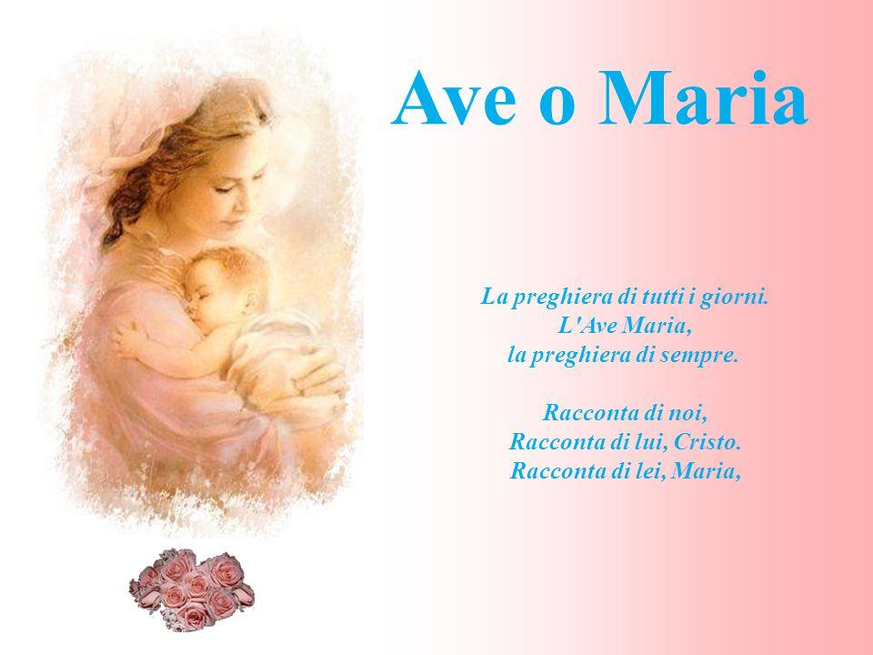 La preghiera di tutti i giorni. L'Ave Maria, la preghiera di sempre. Racconta di noi, Racconta di lui, Cristo. Racconta di lei, Maria, Ave o Maria