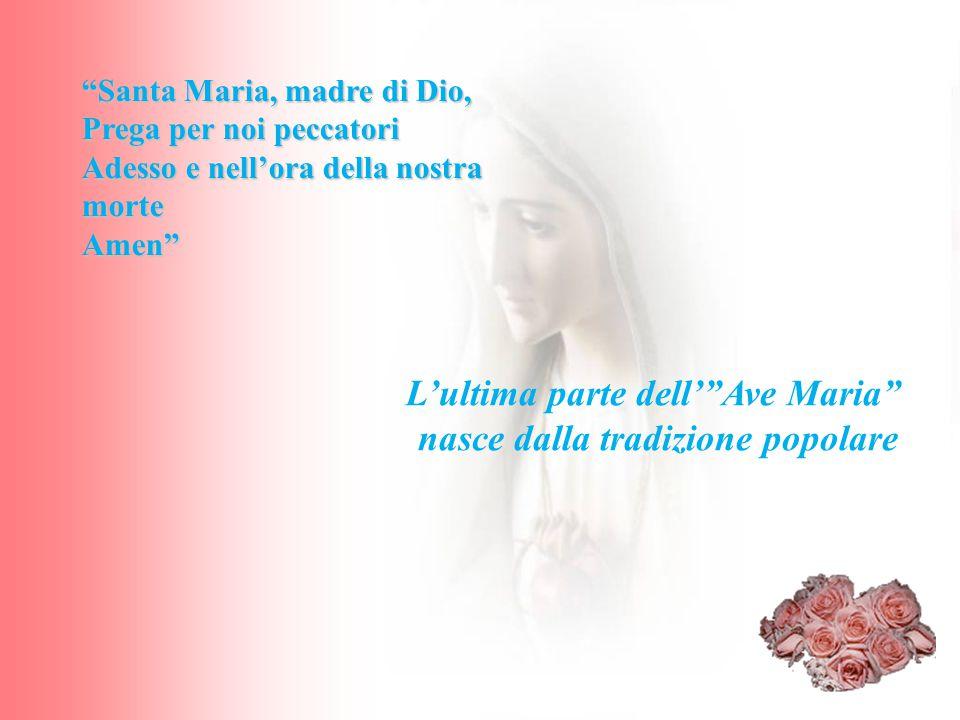 """L'ultima parte dell'""""Ave Maria"""" nasce dalla tradizione popolare """"Santa Maria, madre di Dio, Prega per noi peccatori Adesso e nell'ora della nostra mor"""