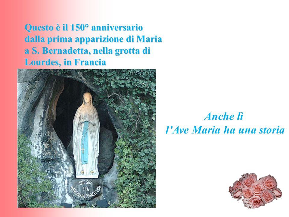 Anche lì l'Ave Maria ha una storia Questo è il 150° anniversario dalla prima apparizione di Maria a S. Bernadetta, nella grotta di Lourdes, in Francia