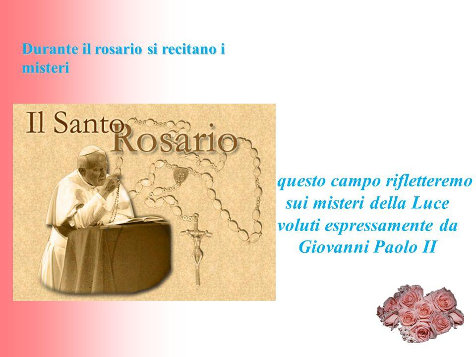 In questo campo rifletteremo sui misteri della Luce voluti espressamente da Giovanni Paolo II Durante il rosario si recitano i misteri