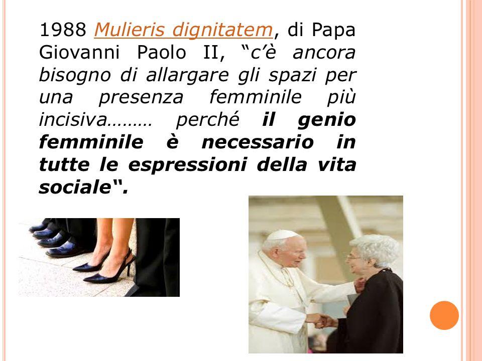1988 Mulieris dignitatem, di Papa Giovanni Paolo II, c'è ancora bisogno di allargare gli spazi per una presenza femminile più incisiva……… perché il genio femminile è necessario in tutte le espressioni della vita sociale .Mulieris dignitatem