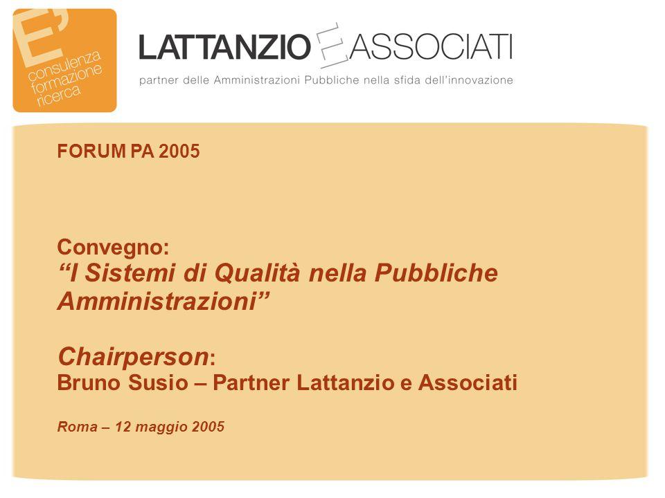 Convegno: I Sistemi di Qualità nella Pubbliche Amministrazioni Chairperson : Bruno Susio – Partner Lattanzio e Associati Roma – 12 maggio 2005 FORUM PA 2005