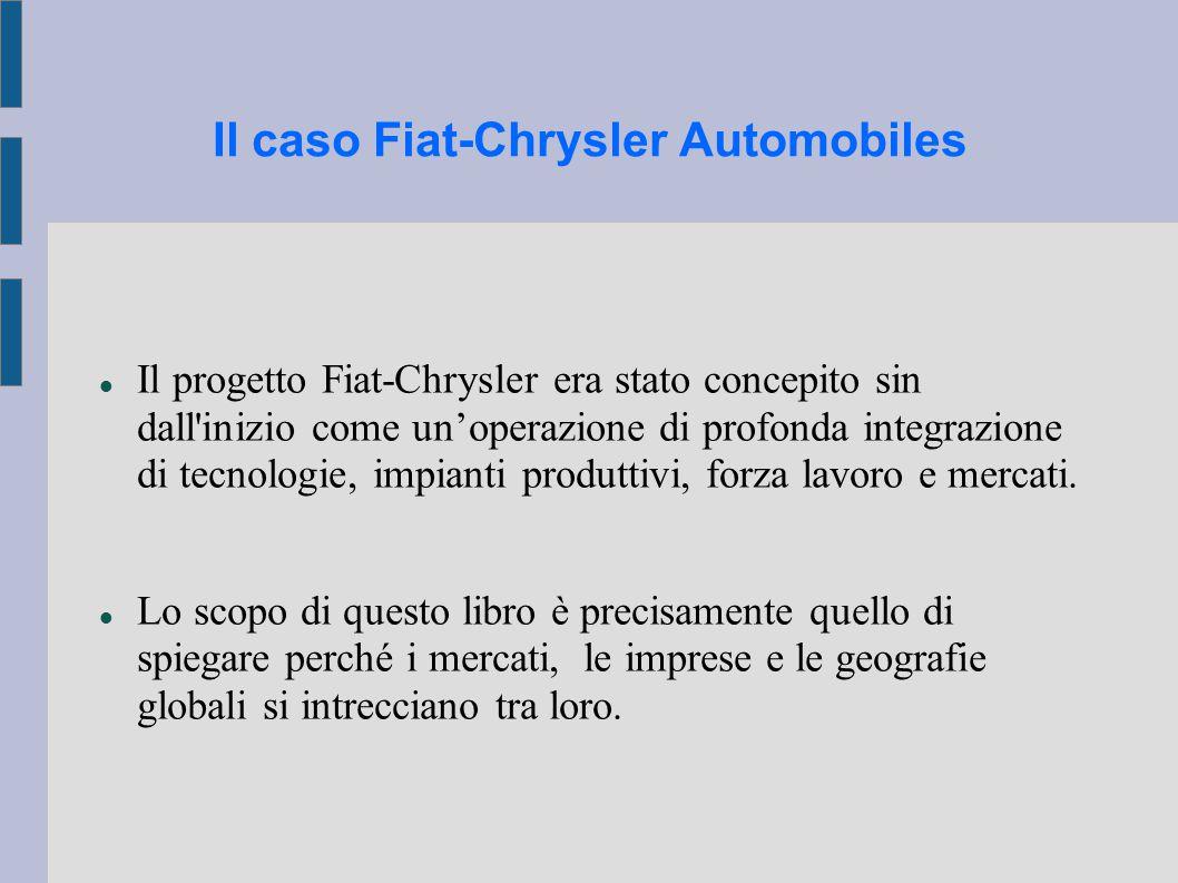 Il caso Fiat-Chrysler Automobiles Il progetto Fiat-Chrysler era stato concepito sin dall inizio come un'operazione di profonda integrazione di tecnologie, impianti produttivi, forza lavoro e mercati.