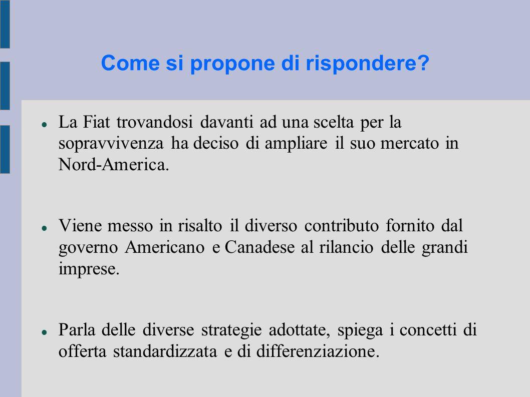 Come si propone di rispondere? La Fiat trovandosi davanti ad una scelta per la sopravvivenza ha deciso di ampliare il suo mercato in Nord-America. Vie