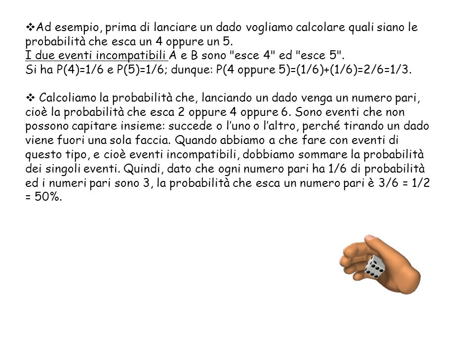  Ad esempio, prima di lanciare un dado vogliamo calcolare quali siano le probabilità che esca un 4 oppure un 5. I due eventi incompatibili A e B sono