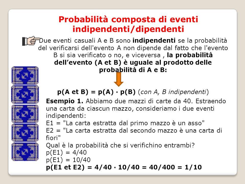 Probabilità composta di eventi indipendenti/dipendenti Due eventi casuali A e B sono indipendenti se la probabilità del verificarsi dell evento A non dipende dal fatto che l evento B si sia verificato o no, e viceversa, la probabilità dell'evento (A et B) è uguale al prodotto delle probabilità di A e B: p(A et B) = p(A) · p(B) (con A, B indipendenti) Esempio 1.