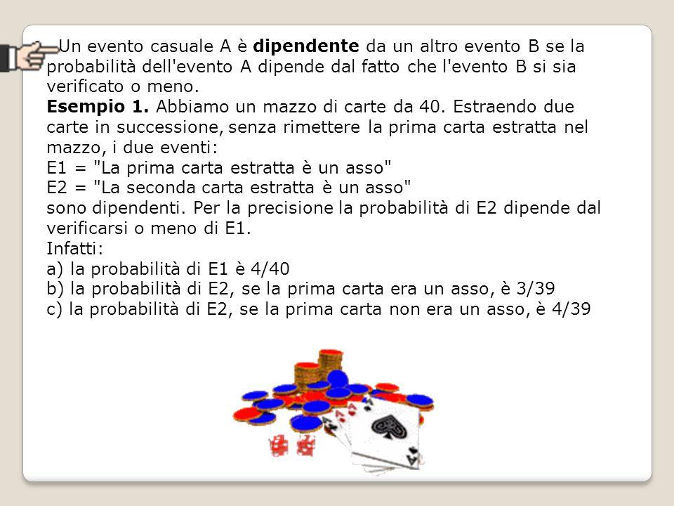 Un evento casuale A è dipendente da un altro evento B se la probabilità dell'evento A dipende dal fatto che l'evento B si sia verificato o meno. Esemp