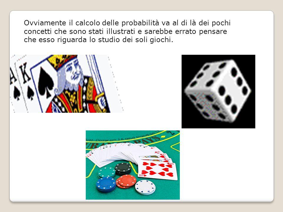 Ovviamente il calcolo delle probabilità va al di là dei pochi concetti che sono stati illustrati e sarebbe errato pensare che esso riguarda lo studio dei soli giochi.