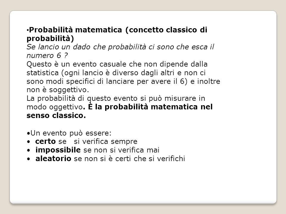 Probabilità matematica (concetto classico di probabilità) Se lancio un dado che probabilità ci sono che esca il numero 6 ? Questo è un evento casuale