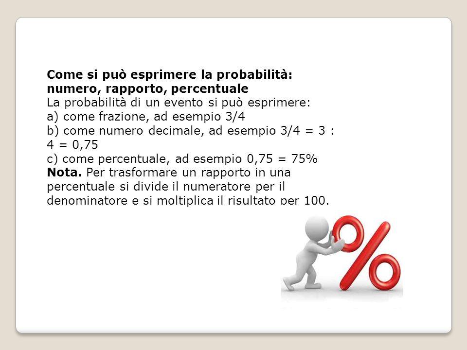 Come si può esprimere la probabilità: numero, rapporto, percentuale La probabilità di un evento si può esprimere: a) come frazione, ad esempio 3/4 b) come numero decimale, ad esempio 3/4 = 3 : 4 = 0,75 c) come percentuale, ad esempio 0,75 = 75% Nota.