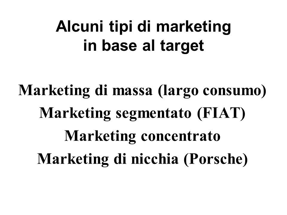 Alcuni tipi di marketing in base al target Marketing di massa (largo consumo) Marketing segmentato (FIAT) Marketing concentrato Marketing di nicchia (