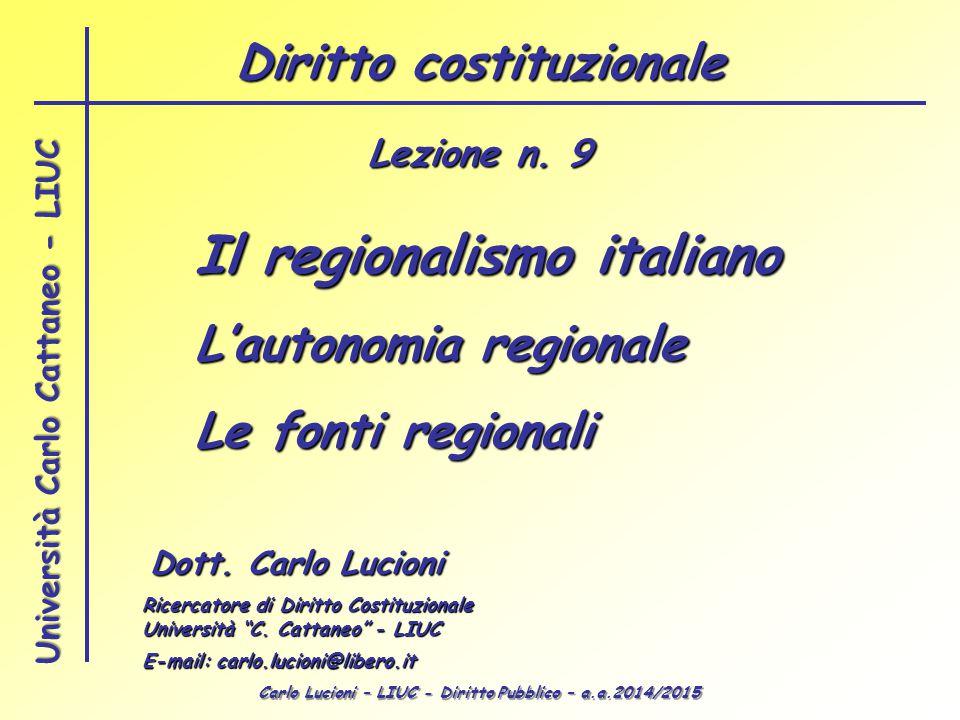 Carlo Lucioni – LIUC - Diritto Pubblico – a.a.2014/2015 Università Carlo Cattaneo - LIUC Il regionalismo italiano L'autonomia regionale Le fonti regionali Dott.
