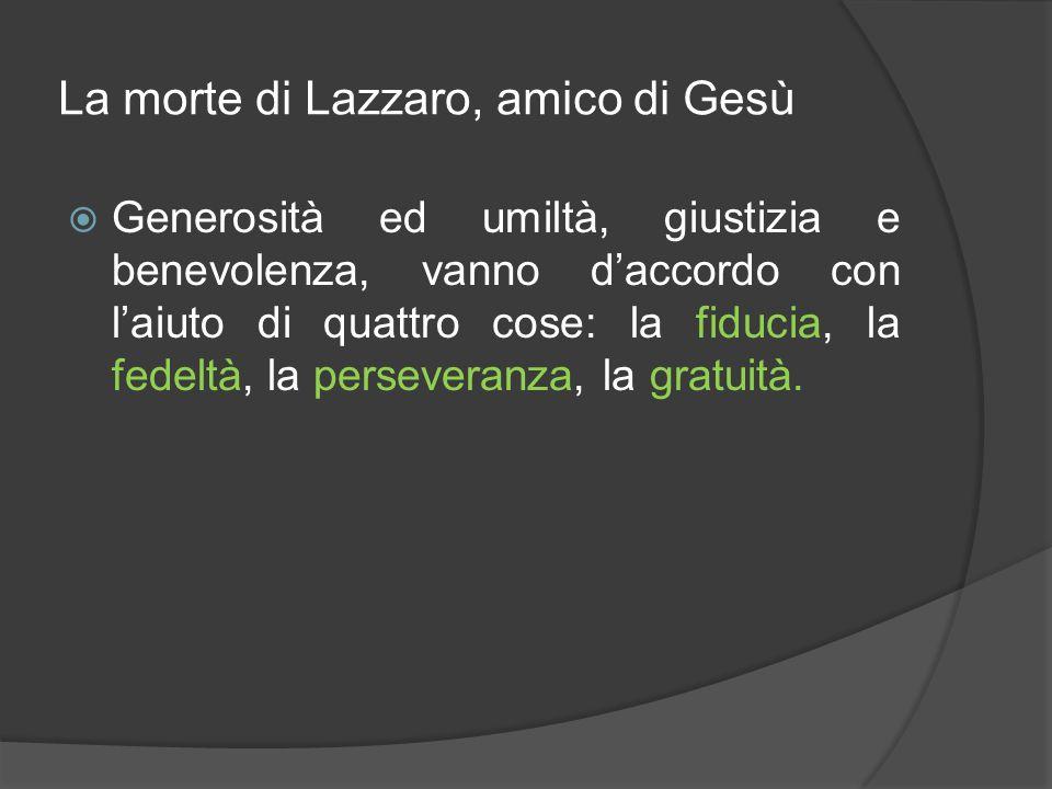 La morte di Lazzaro, amico di Gesù  Generosità ed umiltà, giustizia e benevolenza, vanno d'accordo con l'aiuto di quattro cose: la fiducia, la fedelt